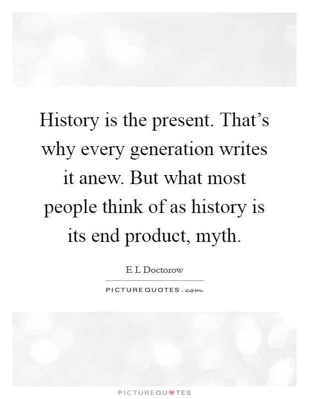 History is the present. That's why every generation writes it anew. But what most people think of as history is its end product, myth Picture Quote #1