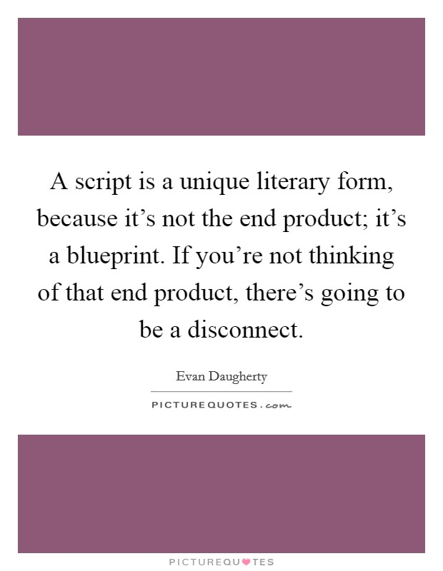 A script is a unique literary form, because it's not the end product; it's a blueprint. If you're not thinking of that end product, there's going to be a disconnect Picture Quote #1