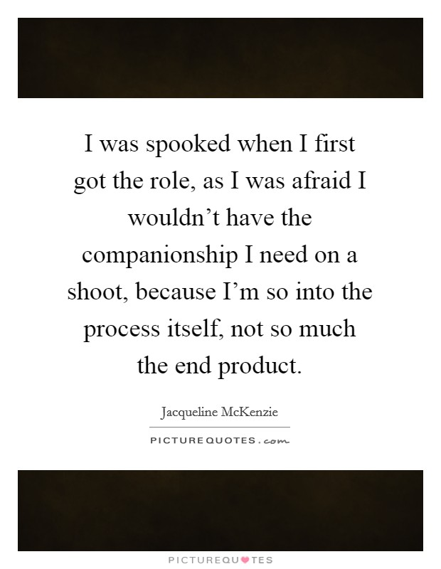 I was spooked when I first got the role, as I was afraid I wouldn't have the companionship I need on a shoot, because I'm so into the process itself, not so much the end product Picture Quote #1