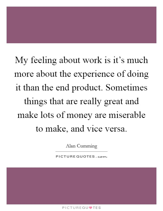 My feeling about work is it's much more about the experience of doing it than the end product. Sometimes things that are really great and make lots of money are miserable to make, and vice versa Picture Quote #1