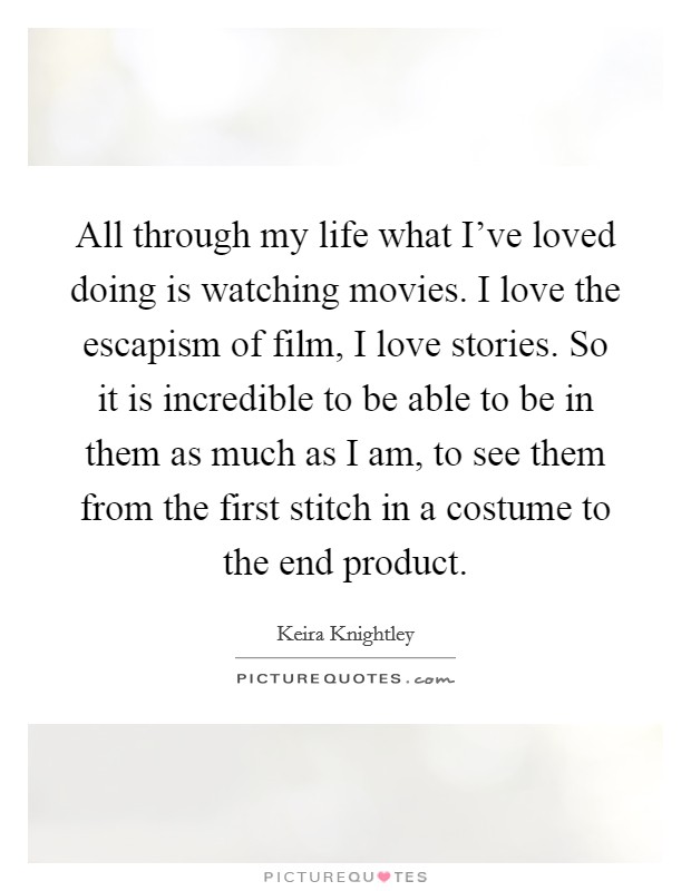All through my life what I've loved doing is watching movies. I love the escapism of film, I love stories. So it is incredible to be able to be in them as much as I am, to see them from the first stitch in a costume to the end product Picture Quote #1