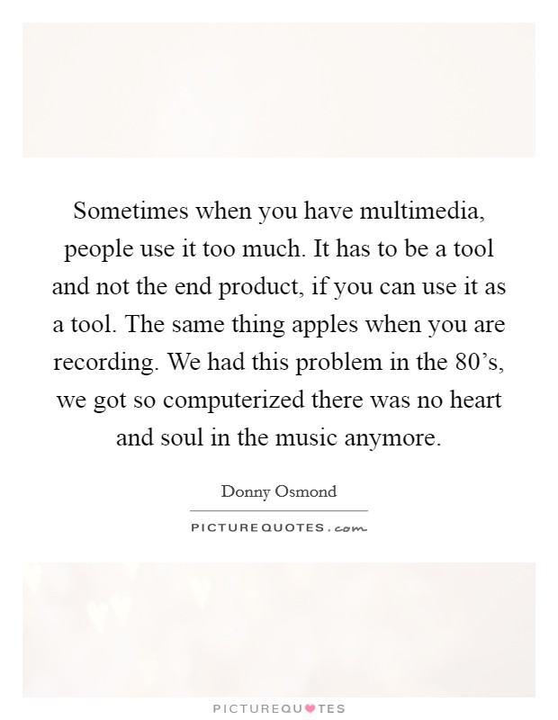 Sometimes when you have multimedia, people use it too much. It has to be a tool and not the end product, if you can use it as a tool. The same thing apples when you are recording. We had this problem in the 80's, we got so computerized there was no heart and soul in the music anymore Picture Quote #1