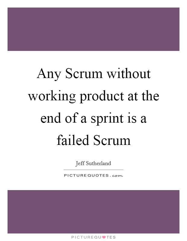 Any Scrum without working product at the end of a sprint is a failed Scrum Picture Quote #1