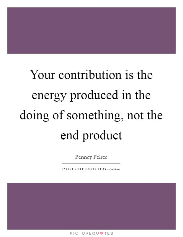 Your contribution is the energy produced in the doing of something, not the end product Picture Quote #1