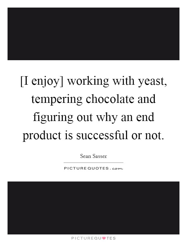 [I enjoy] working with yeast, tempering chocolate and figuring out why an end product is successful or not Picture Quote #1