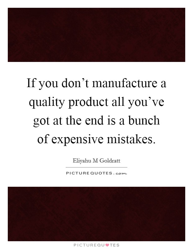 If you don't manufacture a quality product all you've got at the end is a bunch of expensive mistakes Picture Quote #1