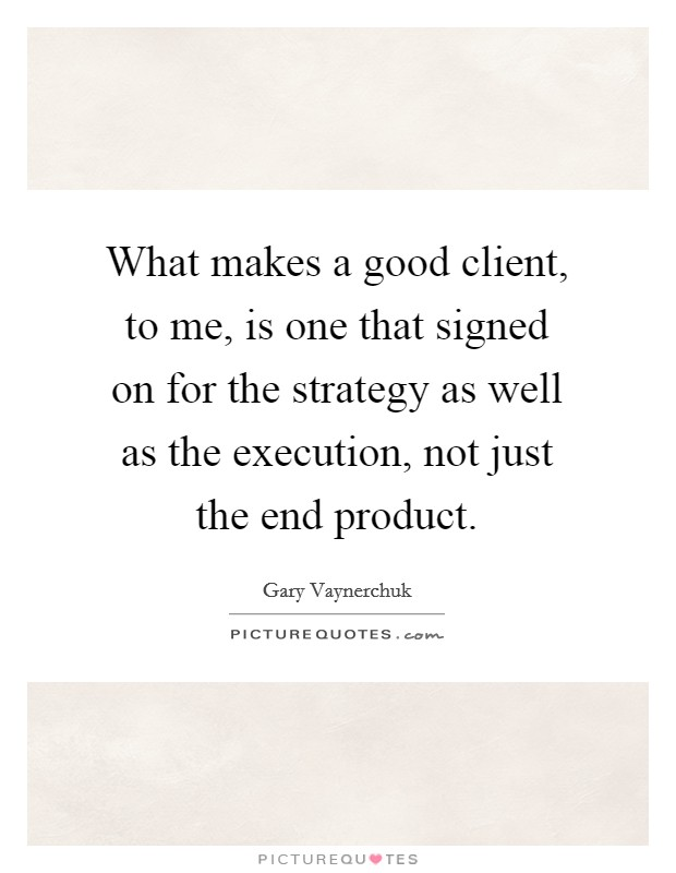 What makes a good client, to me, is one that signed on for the strategy as well as the execution, not just the end product Picture Quote #1