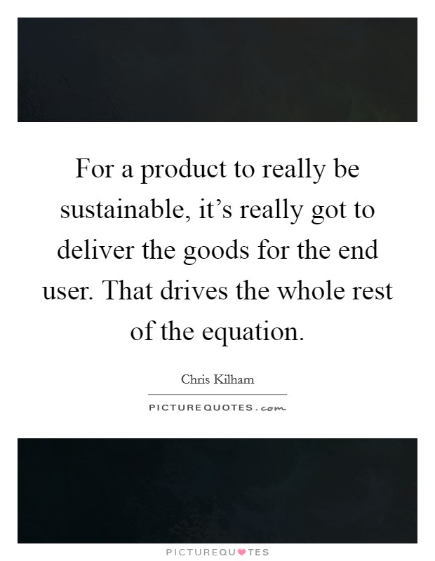 For a product to really be sustainable, it's really got to deliver the goods for the end user. That drives the whole rest of the equation Picture Quote #1