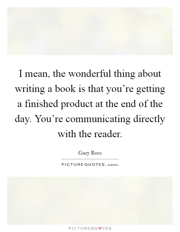I mean, the wonderful thing about writing a book is that you're getting a finished product at the end of the day. You're communicating directly with the reader Picture Quote #1
