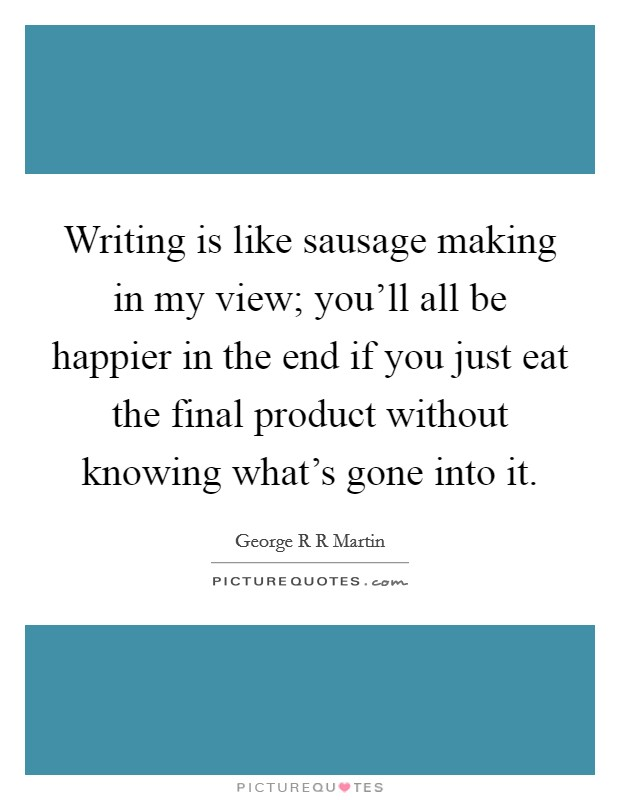 Writing is like sausage making in my view; you'll all be happier in the end if you just eat the final product without knowing what's gone into it Picture Quote #1