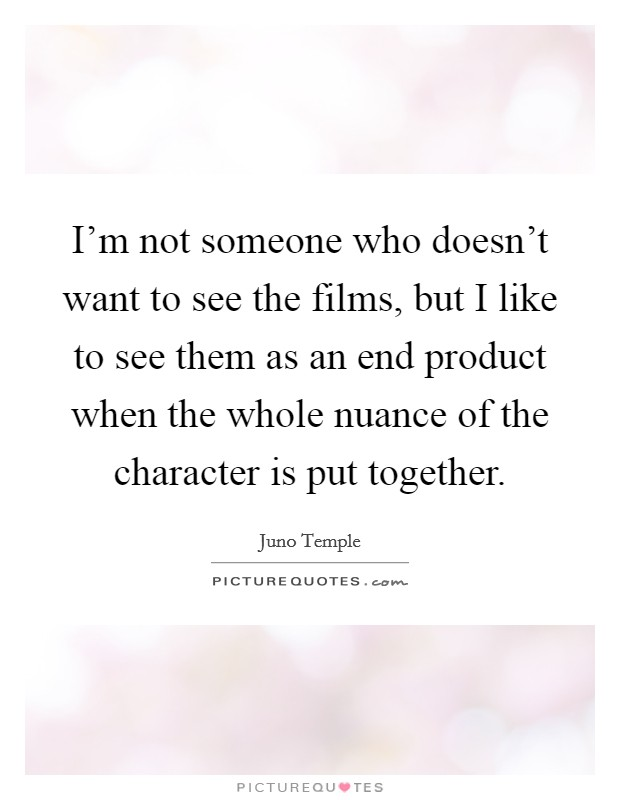 I'm not someone who doesn't want to see the films, but I like to see them as an end product when the whole nuance of the character is put together Picture Quote #1