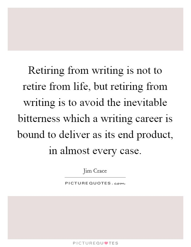 Retiring from writing is not to retire from life, but retiring from writing is to avoid the inevitable bitterness which a writing career is bound to deliver as its end product, in almost every case. Picture Quote #1