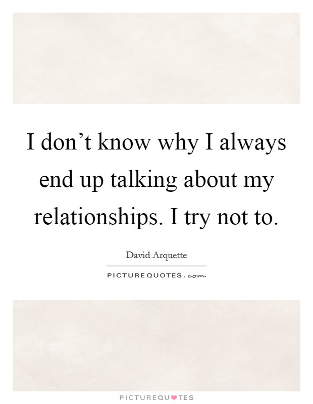 I don't know why I always end up talking about my relationships. I try not to Picture Quote #1