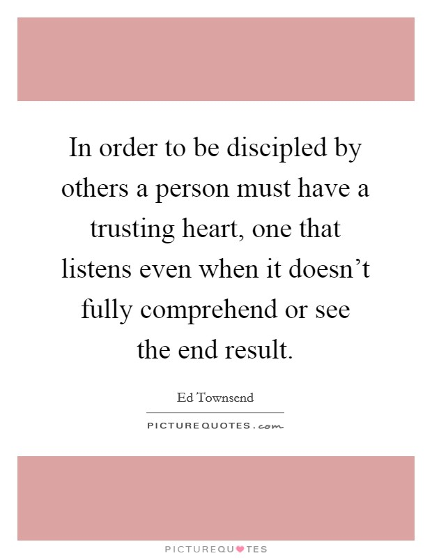 In order to be discipled by others a person must have a trusting heart, one that listens even when it doesn't fully comprehend or see the end result Picture Quote #1
