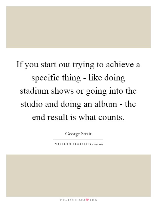 If you start out trying to achieve a specific thing - like doing stadium shows or going into the studio and doing an album - the end result is what counts Picture Quote #1