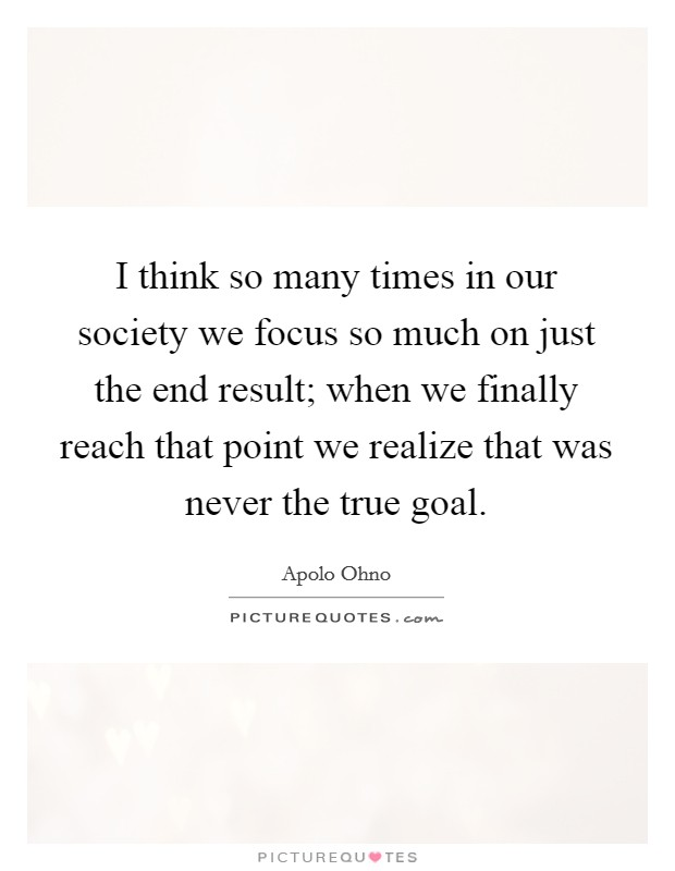 I think so many times in our society we focus so much on just the end result; when we finally reach that point we realize that was never the true goal Picture Quote #1