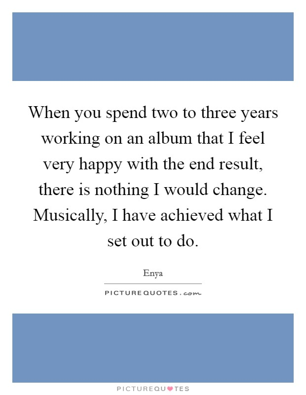When you spend two to three years working on an album that I feel very happy with the end result, there is nothing I would change. Musically, I have achieved what I set out to do Picture Quote #1