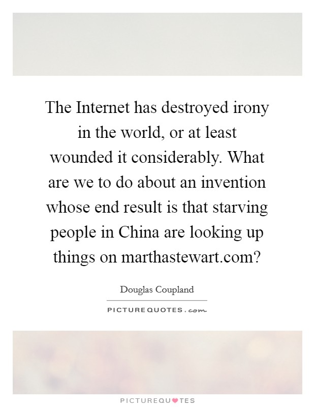 The Internet has destroyed irony in the world, or at least wounded it considerably. What are we to do about an invention whose end result is that starving people in China are looking up things on marthastewart.com? Picture Quote #1