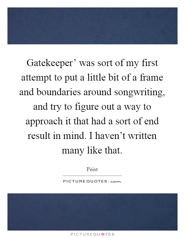 Gatekeeper' was sort of my first attempt to put a little bit of a frame and boundaries around songwriting, and try to figure out a way to approach it that had a sort of end result in mind. I haven't written many like that Picture Quote #1