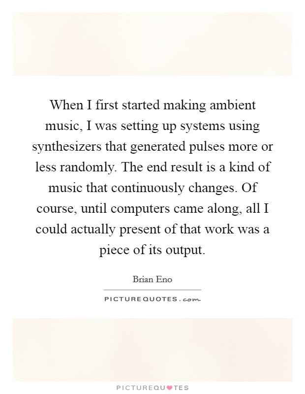When I first started making ambient music, I was setting up systems using synthesizers that generated pulses more or less randomly. The end result is a kind of music that continuously changes. Of course, until computers came along, all I could actually present of that work was a piece of its output Picture Quote #1