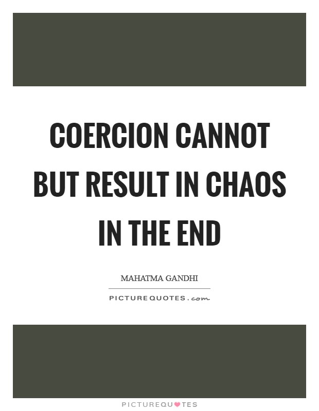 Coercion cannot but result in chaos in the end Picture Quote #1