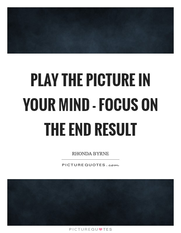 Play the picture in your mind - focus on the end result Picture Quote #1