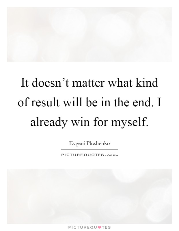 It doesn't matter what kind of result will be in the end. I already win for myself. Picture Quote #1