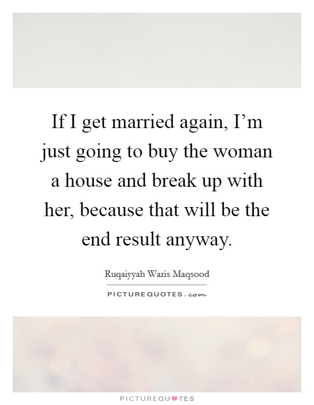 If I get married again, I'm just going to buy the woman a house and break up with her, because that will be the end result anyway Picture Quote #1