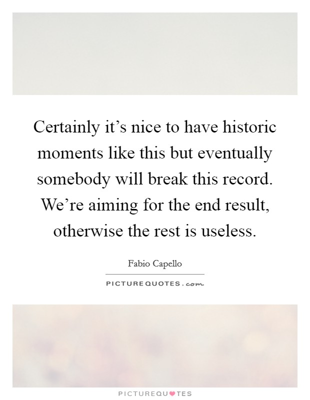 Certainly it's nice to have historic moments like this but eventually somebody will break this record. We're aiming for the end result, otherwise the rest is useless Picture Quote #1