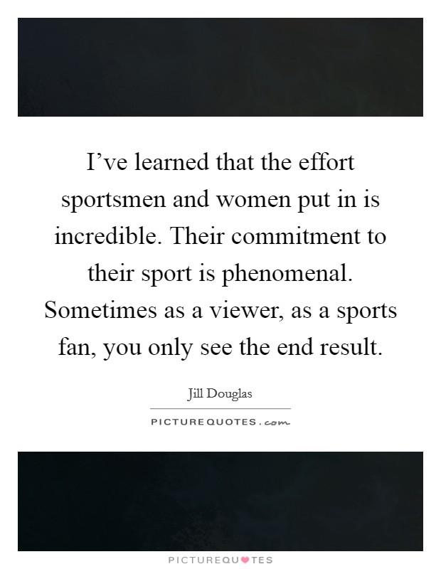 I've learned that the effort sportsmen and women put in is incredible. Their commitment to their sport is phenomenal. Sometimes as a viewer, as a sports fan, you only see the end result Picture Quote #1