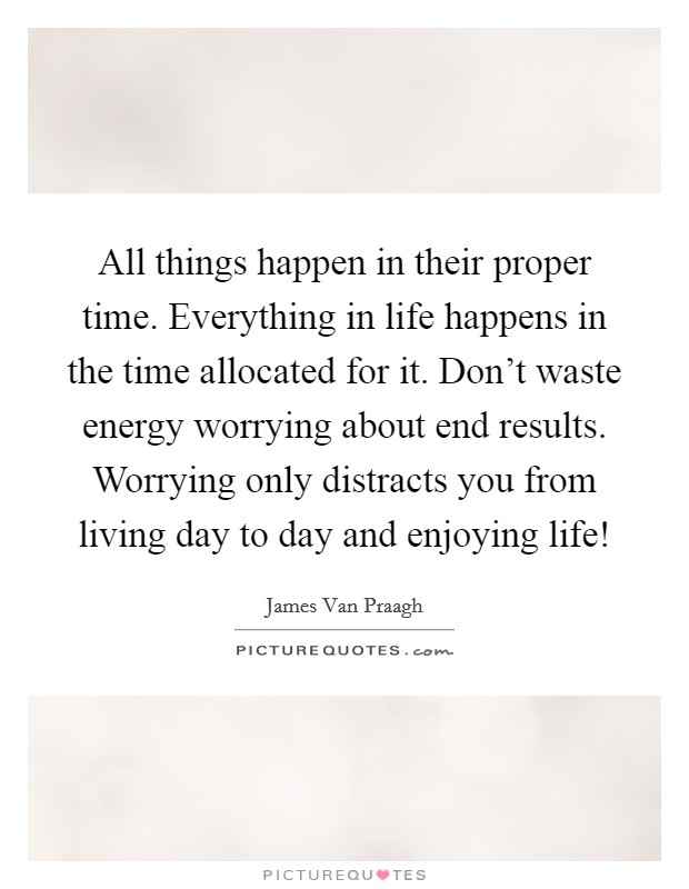 All things happen in their proper time. Everything in life happens in the time allocated for it. Don't waste energy worrying about end results. Worrying only distracts you from living day to day and enjoying life! Picture Quote #1