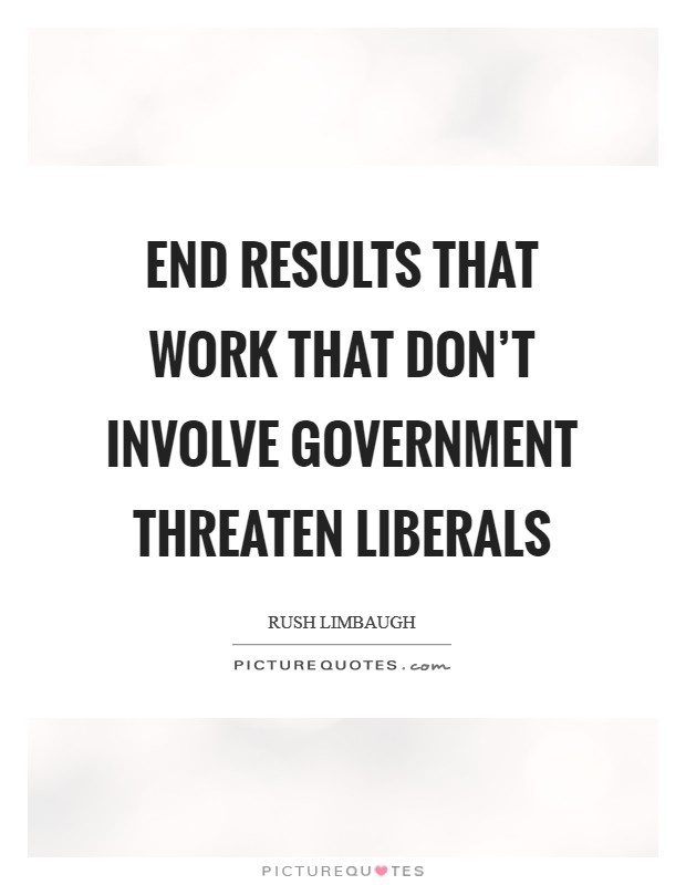 End results that work that don't involve government threaten liberals Picture Quote #1