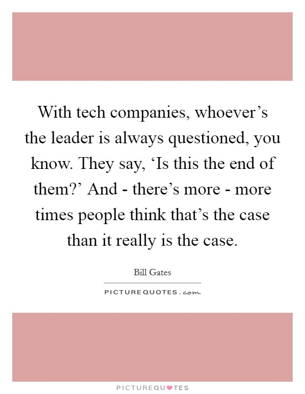 With tech companies, whoever's the leader is always questioned, you know. They say, 'Is this the end of them?' And - there's more - more times people think that's the case than it really is the case Picture Quote #1