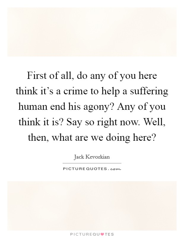 First of all, do any of you here think it's a crime to help a suffering human end his agony? Any of you think it is? Say so right now. Well, then, what are we doing here? Picture Quote #1