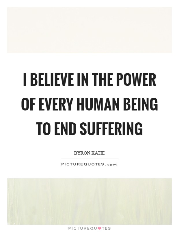 I believe in the power of every human being to end suffering Picture Quote #1
