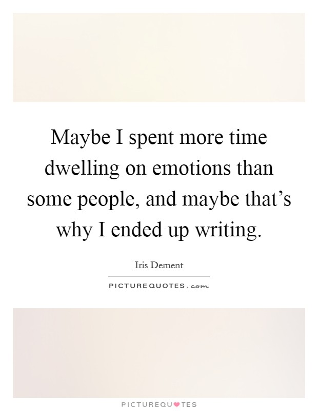 Maybe I spent more time dwelling on emotions than some people, and maybe that's why I ended up writing Picture Quote #1