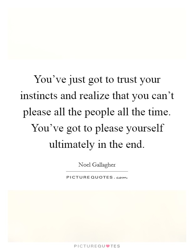 You've just got to trust your instincts and realize that you can't please all the people all the time. You've got to please yourself ultimately in the end Picture Quote #1