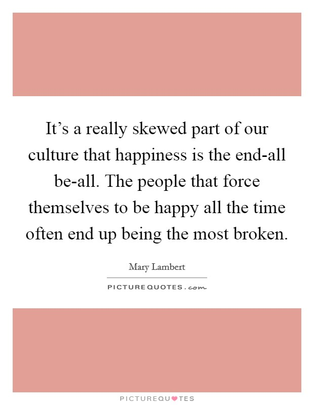 It's a really skewed part of our culture that happiness is the end-all be-all. The people that force themselves to be happy all the time often end up being the most broken Picture Quote #1