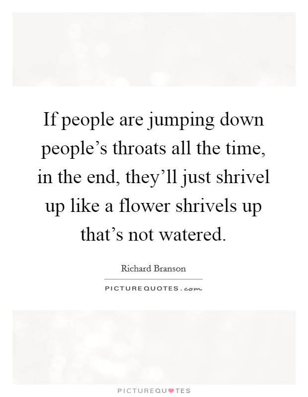 If people are jumping down people's throats all the time, in the end, they'll just shrivel up like a flower shrivels up that's not watered Picture Quote #1