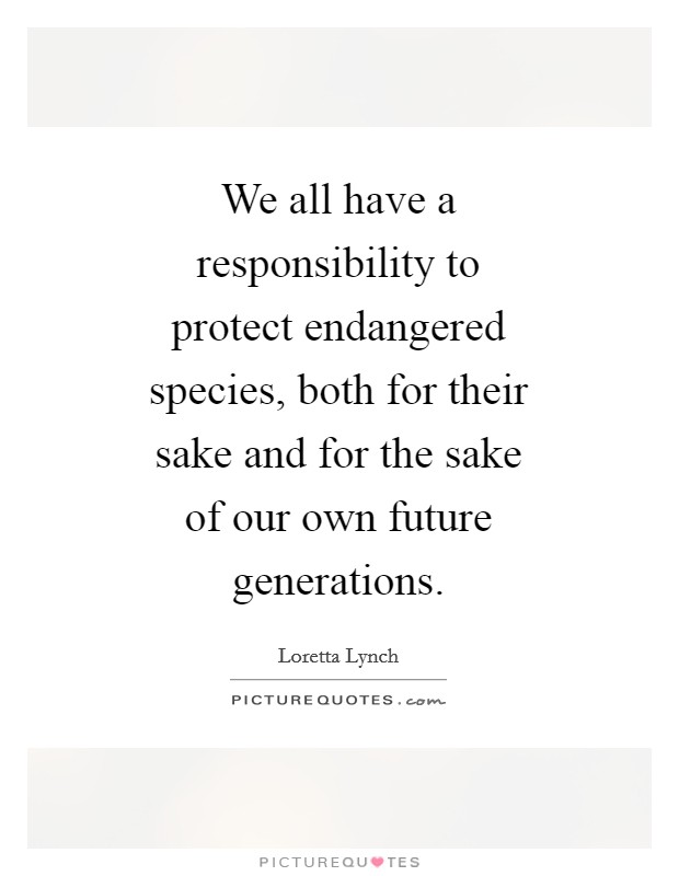 We all have a responsibility to protect endangered species, both for their sake and for the sake of our own future generations Picture Quote #1