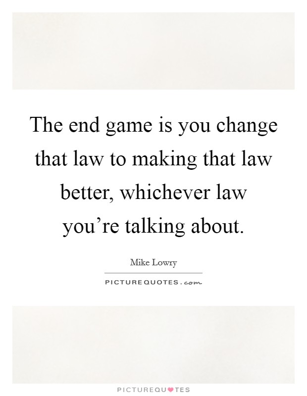 The end game is you change that law to making that law better, whichever law you're talking about Picture Quote #1