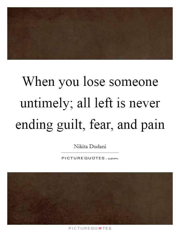 When you lose someone untimely; all left is never ending guilt, fear, and pain Picture Quote #1
