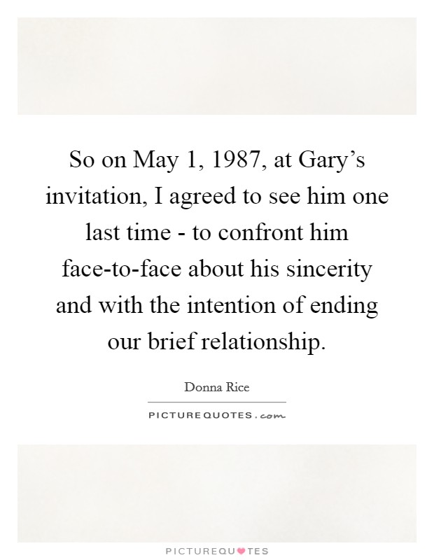So on May 1, 1987, at Gary's invitation, I agreed to see him one last time - to confront him face-to-face about his sincerity and with the intention of ending our brief relationship Picture Quote #1