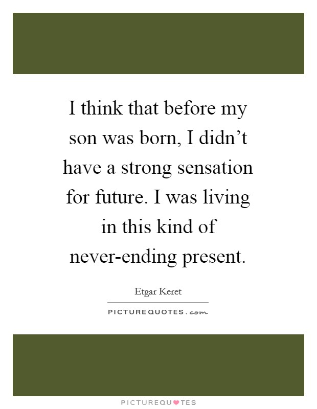 I think that before my son was born, I didn't have a strong sensation for future. I was living in this kind of never-ending present Picture Quote #1