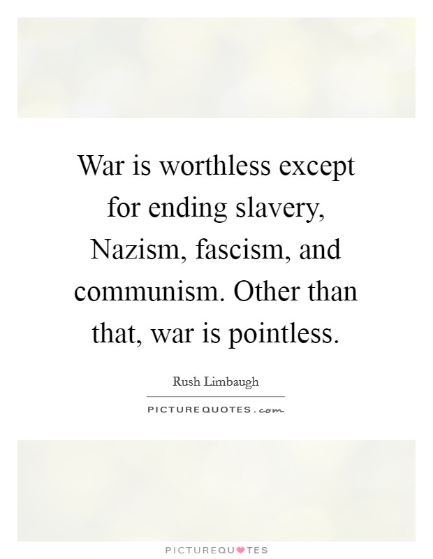 War is worthless except for ending slavery, Nazism, fascism, and communism. Other than that, war is pointless Picture Quote #1