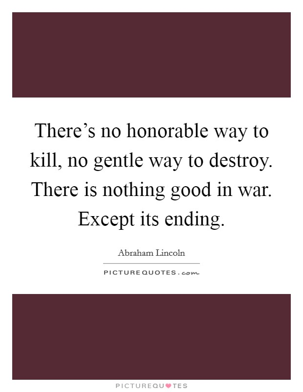 There's no honorable way to kill, no gentle way to destroy. There is nothing good in war. Except its ending Picture Quote #1