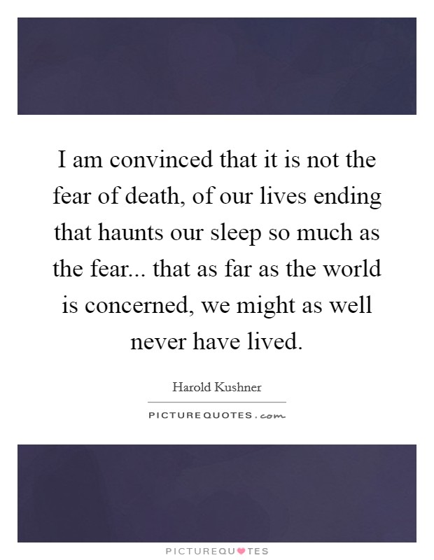 I am convinced that it is not the fear of death, of our lives ending that haunts our sleep so much as the fear... that as far as the world is concerned, we might as well never have lived Picture Quote #1