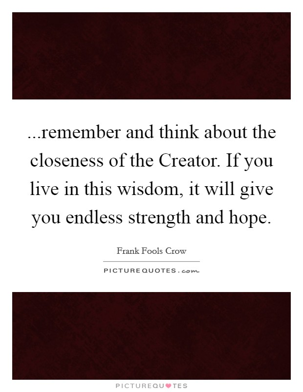 ...remember and think about the closeness of the Creator. If you live in this wisdom, it will give you endless strength and hope Picture Quote #1