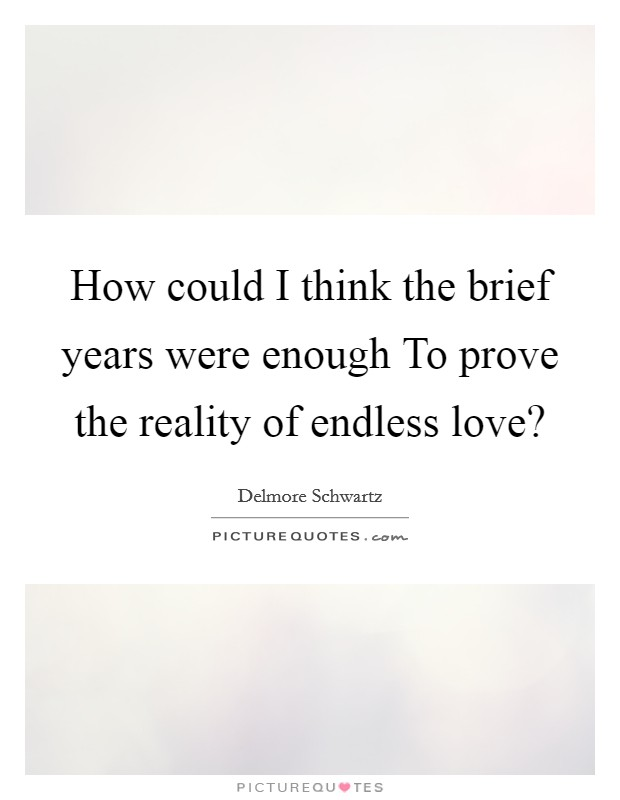 How Could I Think The Brief Years Were Enough To Prove The Reality Of Endless  Love