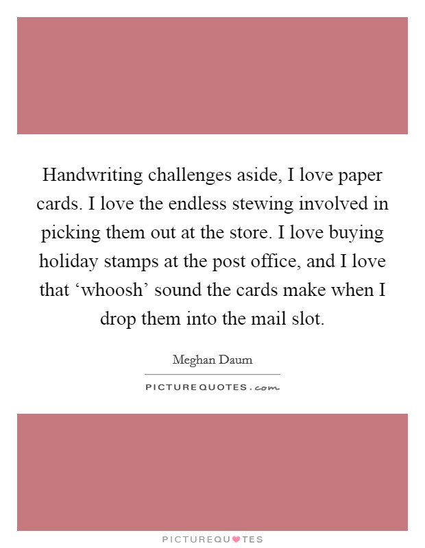 Handwriting challenges aside, I love paper cards. I love the endless stewing involved in picking them out at the store. I love buying holiday stamps at the post office, and I love that 'whoosh' sound the cards make when I drop them into the mail slot Picture Quote #1